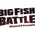 AbemaTVオリジナル番組「BIG FISH BATTLE」開幕、たっぷり4時間も!?